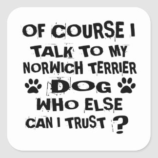 OF COURSE I TALK TO MY NORWICH TERRIER DOG DESIGNS SQUARE STICKER