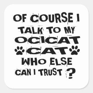 OF COURSE I TALK TO MY OCICAT CAT DESIGNS SQUARE STICKER