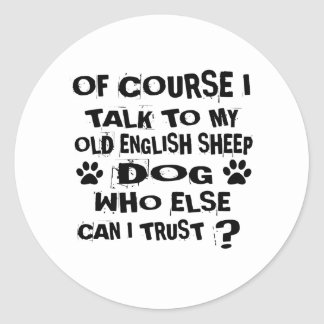 OF COURSE I TALK TO MY OLD ENGLISH SHEEPDOG DOG DE CLASSIC ROUND STICKER