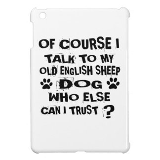 OF COURSE I TALK TO MY OLD ENGLISH SHEEPDOG DOG DE COVER FOR THE iPad MINI