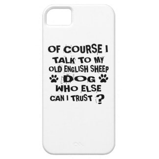 OF COURSE I TALK TO MY OLD ENGLISH SHEEPDOG DOG DE iPhone 5 COVER