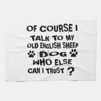OF COURSE I TALK TO MY OLD ENGLISH SHEEPDOG DOG DE KITCHEN TOWEL