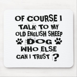OF COURSE I TALK TO MY OLD ENGLISH SHEEPDOG DOG DE MOUSE PAD