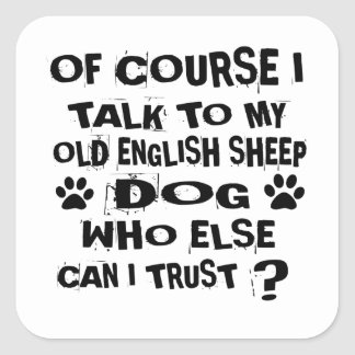 OF COURSE I TALK TO MY OLD ENGLISH SHEEPDOG DOG DE SQUARE STICKER