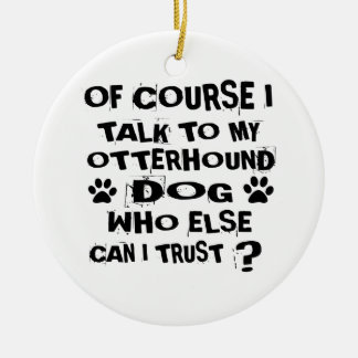 OF COURSE I TALK TO MY OTTERHOUND DOG DESIGNS CERAMIC ORNAMENT