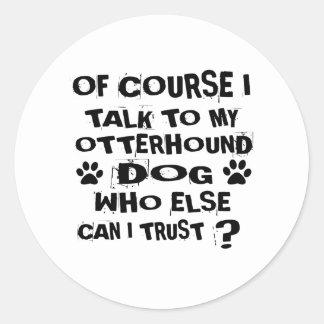 OF COURSE I TALK TO MY OTTERHOUND DOG DESIGNS CLASSIC ROUND STICKER