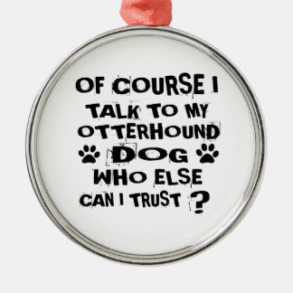 OF COURSE I TALK TO MY OTTERHOUND DOG DESIGNS METAL ORNAMENT