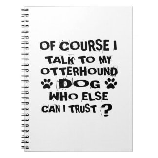 OF COURSE I TALK TO MY OTTERHOUND DOG DESIGNS NOTEBOOK