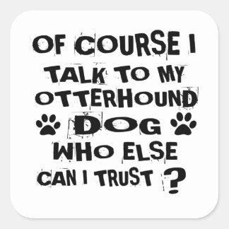OF COURSE I TALK TO MY OTTERHOUND DOG DESIGNS SQUARE STICKER