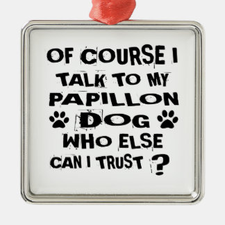 OF COURSE I TALK TO MY PAPILLON DOG DESIGNS METAL ORNAMENT