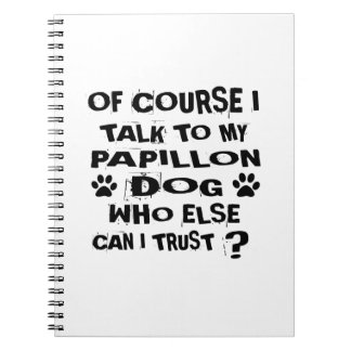 OF COURSE I TALK TO MY PAPILLON DOG DESIGNS NOTEBOOKS