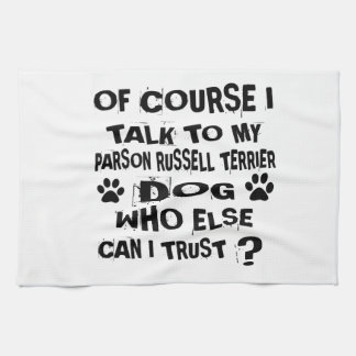 OF COURSE I TALK TO MY PARSON RUSSELL TERRIER DOG KITCHEN TOWEL