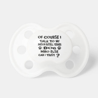 OF COURSE I TALK TO MY PARSON RUSSELL TERRIER DOG PACIFIER