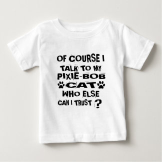 OF COURSE I TALK TO MY PIXIE-BOB CAT DESIGNS BABY T-Shirt