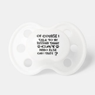 OF COURSE I TALK TO MY RUSSIAN TABBY CAT DESIGNS PACIFIER