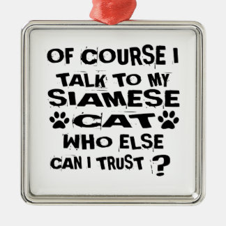 OF COURSE I TALK TO MY SIAMESE CAT DESIGNS METAL ORNAMENT