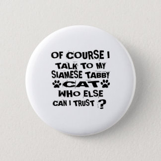 OF COURSE I TALK TO MY SIAMESE TABBY CAT DESIGNS 2 INCH ROUND BUTTON