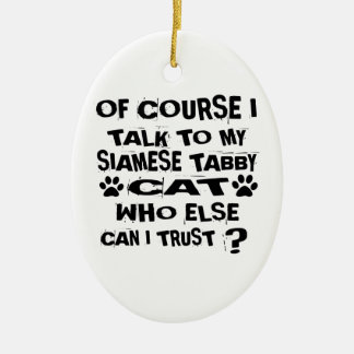 OF COURSE I TALK TO MY SIAMESE TABBY CAT DESIGNS CERAMIC ORNAMENT