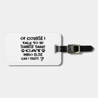 OF COURSE I TALK TO MY SIAMESE TABBY CAT DESIGNS LUGGAGE TAG