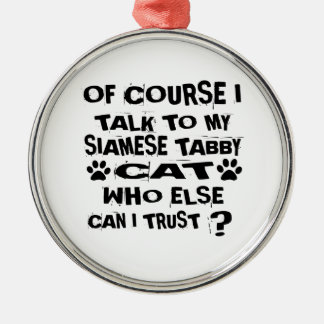OF COURSE I TALK TO MY SIAMESE TABBY CAT DESIGNS METAL ORNAMENT
