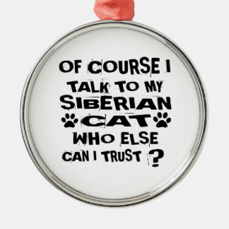 OF COURSE I TALK TO MY SIBERIAN CAT DESIGNS METAL ORNAMENT