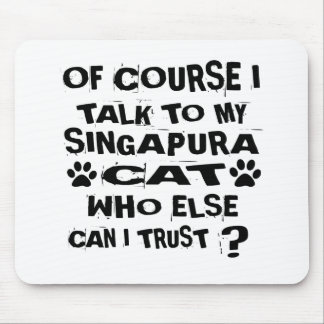 OF COURSE I TALK TO MY SINGAPURA CAT DESIGNS MOUSE PAD