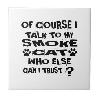 OF COURSE I TALK TO MY SMOKE CAT DESIGNS TILE