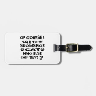 OF COURSE I TALK TO MY SNOWSHOE CAT DESIGNS LUGGAGE TAG