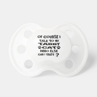OF COURSE I TALK TO MY TABBY CAT DESIGNS PACIFIER