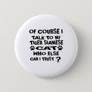 OF COURSE I TALK TO MY TIGER SIAMESE CAT DESIGNS 2 INCH ROUND BUTTON