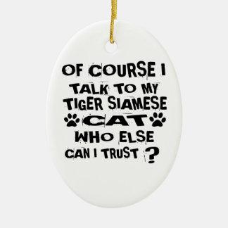 OF COURSE I TALK TO MY TIGER SIAMESE CAT DESIGNS CERAMIC ORNAMENT