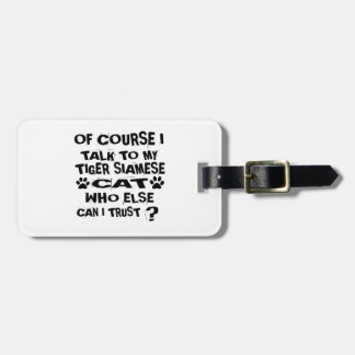 OF COURSE I TALK TO MY TIGER SIAMESE CAT DESIGNS LUGGAGE TAG