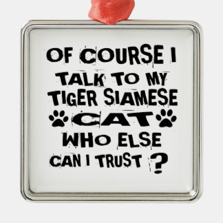 OF COURSE I TALK TO MY TIGER SIAMESE CAT DESIGNS METAL ORNAMENT