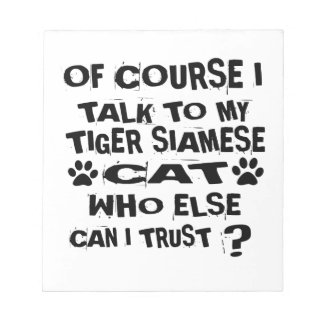 OF COURSE I TALK TO MY TIGER SIAMESE CAT DESIGNS NOTEPAD