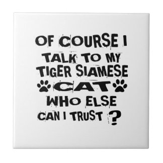 OF COURSE I TALK TO MY TIGER SIAMESE CAT DESIGNS TILE