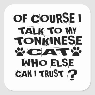 OF COURSE I TALK TO MY TONKINESE CAT DESIGNS SQUARE STICKER
