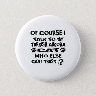 OF COURSE I TALK TO MY TURKISH ANGORA CAT DESIGNS 2 INCH ROUND BUTTON