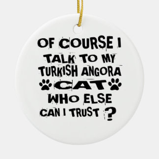 OF COURSE I TALK TO MY TURKISH ANGORA CAT DESIGNS CERAMIC ORNAMENT