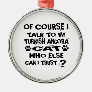 OF COURSE I TALK TO MY TURKISH ANGORA CAT DESIGNS METAL ORNAMENT