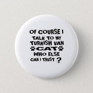 OF COURSE I TALK TO MY TURKISH VAN CAT DESIGNS 2 INCH ROUND BUTTON