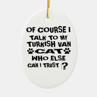 OF COURSE I TALK TO MY TURKISH VAN CAT DESIGNS CERAMIC ORNAMENT