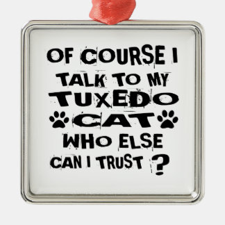 OF COURSE I TALK TO MY TUXEDO CAT DESIGNS METAL ORNAMENT