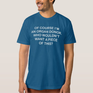 OF COURSE I'M AN ORGAN DONOR GET A PIECE OF THIS T-Shirt