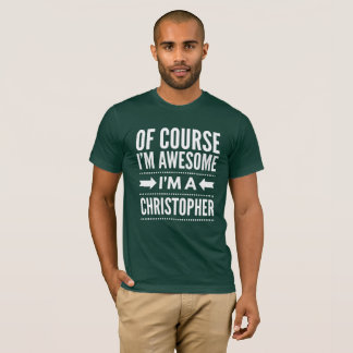 Of course I'm awesome I'm a Christopher T-Shirt