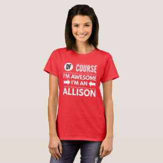 Of course I'm awesome I'm an Allison T-Shirt