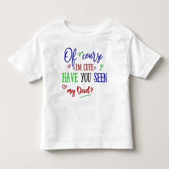 Of Course I'm Cute, Have You Seen My Dad, Funny Toddler T-shirt