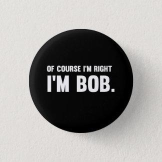 Of Course I'm Right. I'm Bob. 1 Inch Round Button