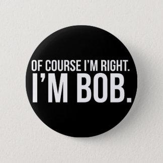 Of course i'm right. I'm BOB. 2 Inch Round Button
