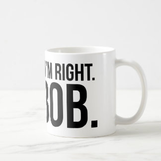 Of course i'm right. I'm BOB. Coffee Mug