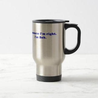 Of Course Im Right Im Bob Travel Mug